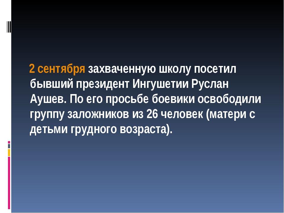 2 сентября захваченную школу посетил бывший президент Ингушетии Руслан Аушев...