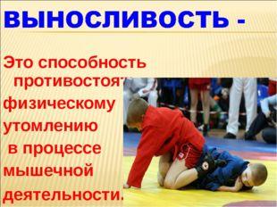 Это способность противостоять физическому утомлению в процессе мышечной деяте
