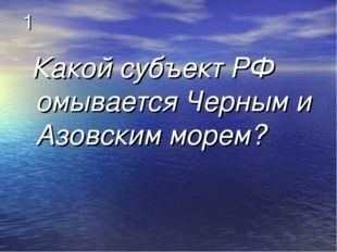 1 Какой субъект РФ омывается Черным и Азовским морем?