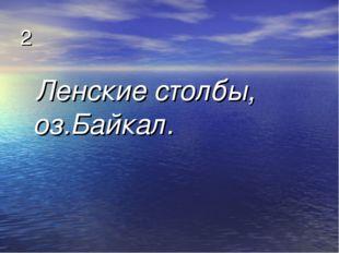 2 Ленские столбы, оз.Байкал.