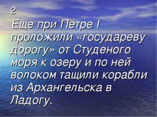 2 Еще при Петре I проложили «государеву дорогу» от Студеного моря к озеру и п