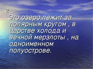 2 Это озеро лежит за полярным кругом , в царстве холода и вечной мерзлоты , н