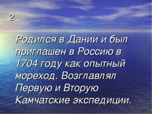 2 Родился в Дании и был приглашен в Россию в 1704 году как опытный мореход. В