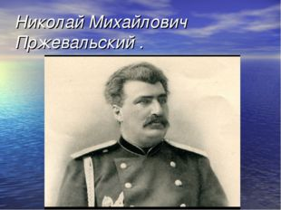 Николай Михайлович Пржевальский .