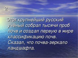 2 Этот крупнейший русский учёный собрал тысячи проб почв и создал первую в ми