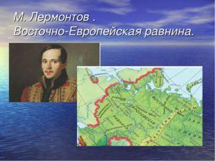 М. Лермонтов . Восточно-Европейская равнина.