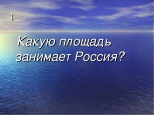 1 Какую площадь занимает Россия?