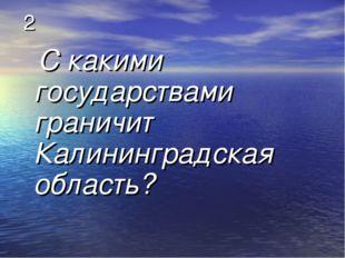 2 С какими государствами граничит Калининградская область?
