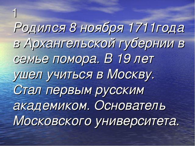 1 Родился 8 ноября 1711года в Архангельской губернии в семье помора. В 19 лет...