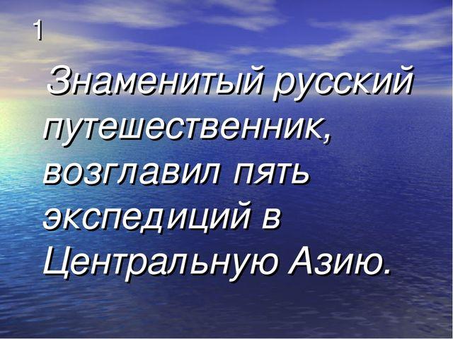 1 Знаменитый русский путешественник, возглавил пять экспедиций в Центральную...