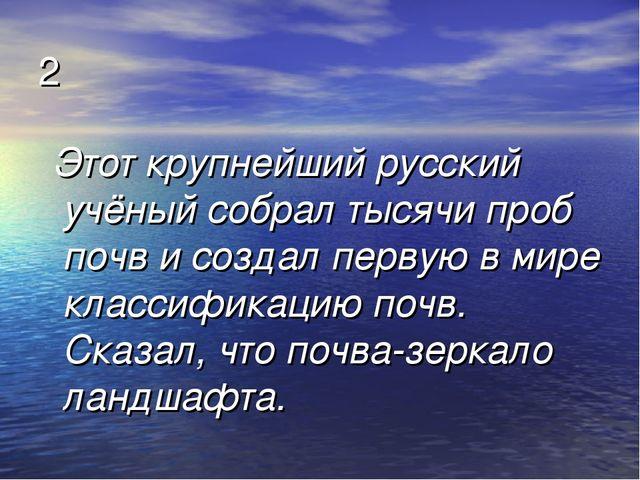 2 Этот крупнейший русский учёный собрал тысячи проб почв и создал первую в ми...