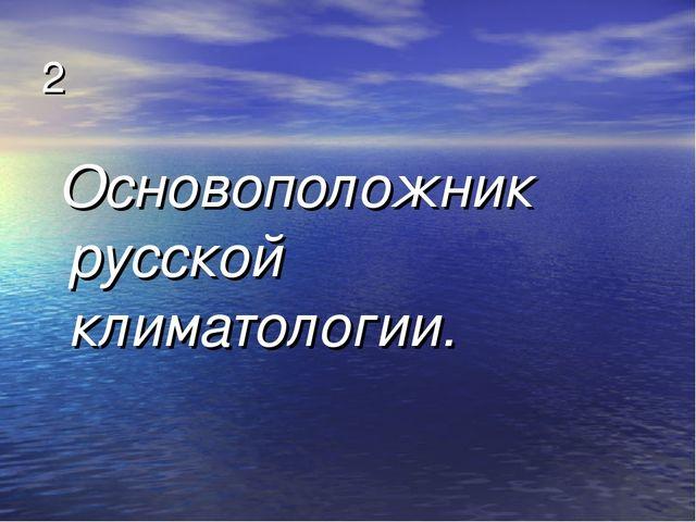 2 Основоположник русской климатологии.