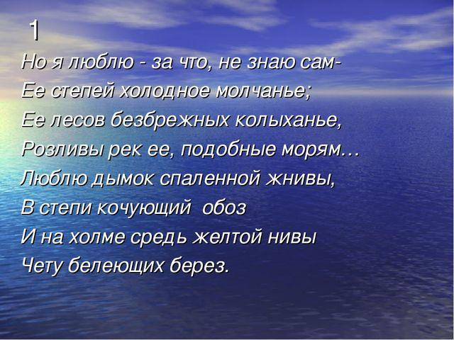 1 Но я люблю - за что, не знаю сам- Ее степей холодное молчанье; Ее лесов без...