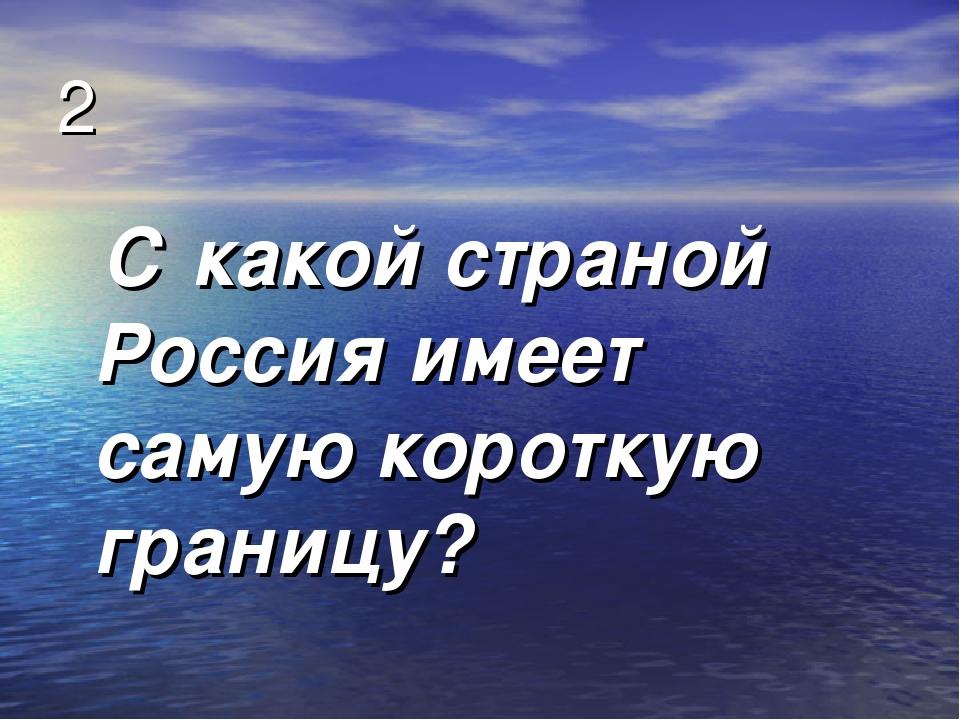 2 С какой страной Россия имеет самую короткую границу?