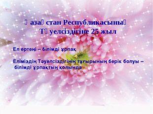 Қазақстан Республикасының Тәуелсіздігіне 25 жыл Ел ертеңі – білімді ұрпақ Елі