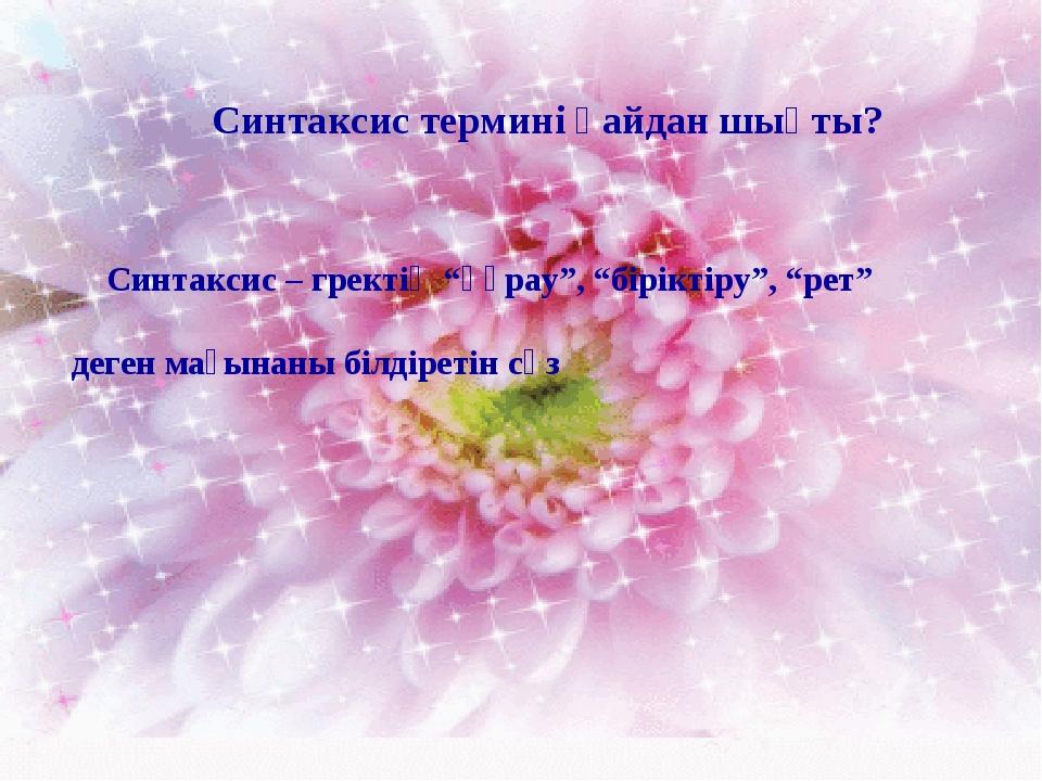 """Синтаксис термині қайдан шықты? Синтаксис – гректің """"құрау"""", """"біріктіру"""", """"ре..."""