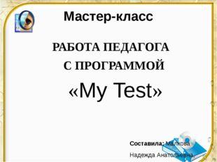 Мастер-класс РАБОТА ПЕДАГОГА С ПРОГРАММОЙ «My Test» Составила: Малкова Надежд