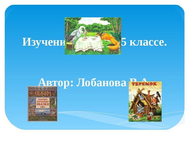 Изучение сказок в 5 классе. Автор: Лобанова В.А.