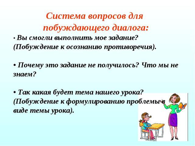 Система вопросов для побуждающего диалога: • Вы смогли выполнить мое задание?...