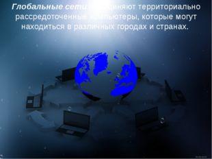 Глобальные сети объединяют территориально рассредоточенные компьютеры, которы