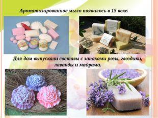 Ароматизированное мыло появилось в 15 веке. Для дам выпускали составы с запах