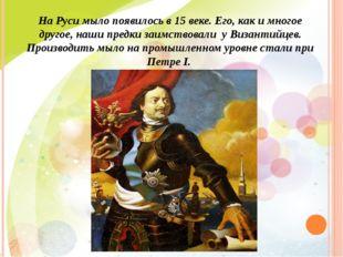 На Руси мыло появилось в 15 веке. Его, как и многое другое, наши предки заимс