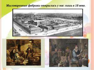 Мыловаренные фабрики открылись у нас лишь в 18 веке.