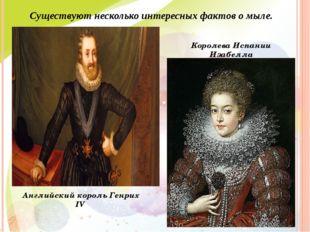 Существуют несколько интересных фактов о мыле. Английский король Генрих IV Ко