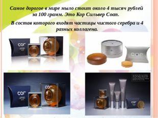 Самое дорогое в мире мыло стоит около 4 тысяч рублей за 100 грамм. Это Кор Си