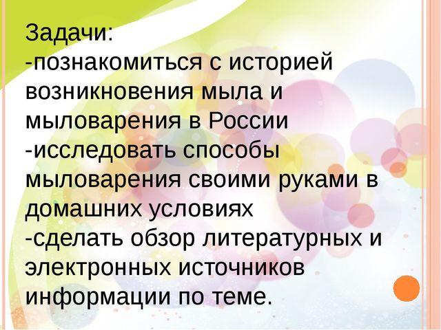 Задачи: -познакомиться с историей возникновения мыла и мыловарения в России -...