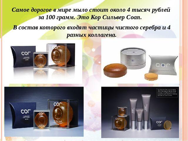 Самое дорогое в мире мыло стоит около 4 тысяч рублей за 100 грамм. Это Кор Си...