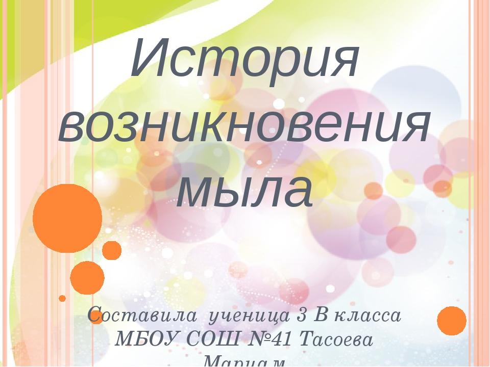 История возникновения мыла Составила ученица 3 В класса МБОУ СОШ №41 Тасоева...
