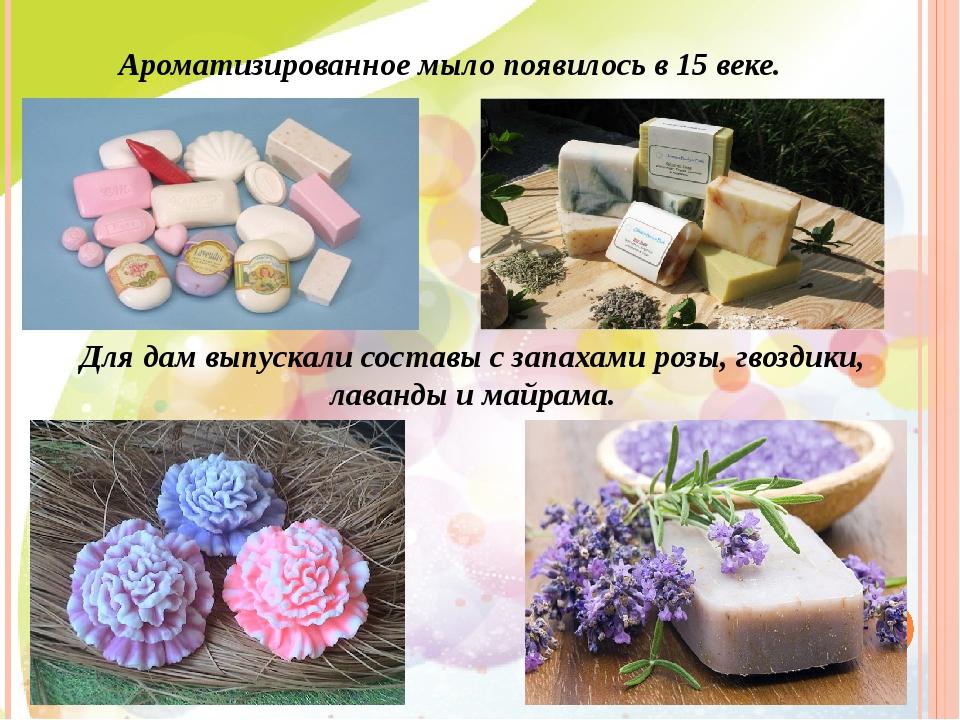 Ароматизированное мыло появилось в 15 веке. Для дам выпускали составы с запах...
