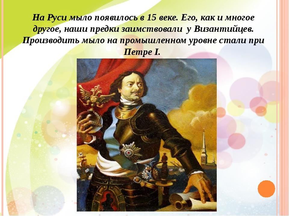 На Руси мыло появилось в 15 веке. Его, как и многое другое, наши предки заимс...