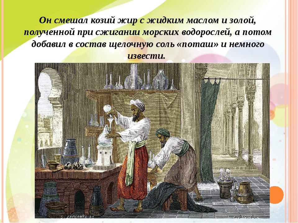 Он смешал козий жир с жидким маслом и золой, полученной при сжигании морских...