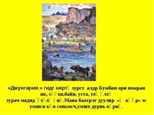 «Джунгария » гидг нертә зургт алдр Бумбин орн ямаран ик, сәәхн,байн, уста, те