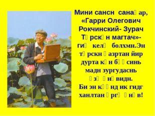 Мини сансн санаһар, «Гарри Олегович Рокчинский- Зурач Төрскән магтач»- гиҗ ке