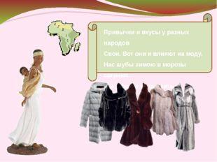 Привычки и вкусы у разных народов Свои. Вот они и влияют на моду. Нас шубы з