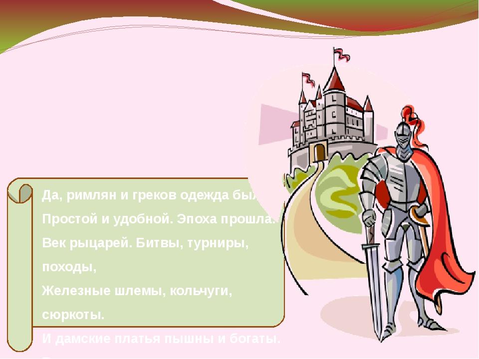 Да, римлян и греков одежда была Простой и удобной. Эпоха прошла. Век рыцарей...