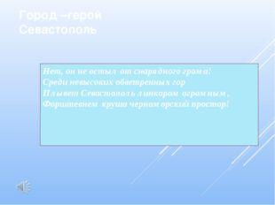 Город –герой Севастополь Нет, он не остыл от снарядного грома! Среди невысок