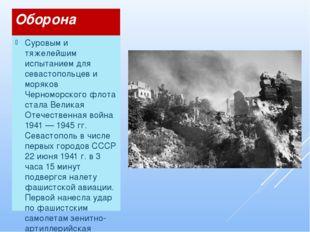 Оборона Суровым и тяжелейшим испытанием для севастопольцев и моряков Черномор