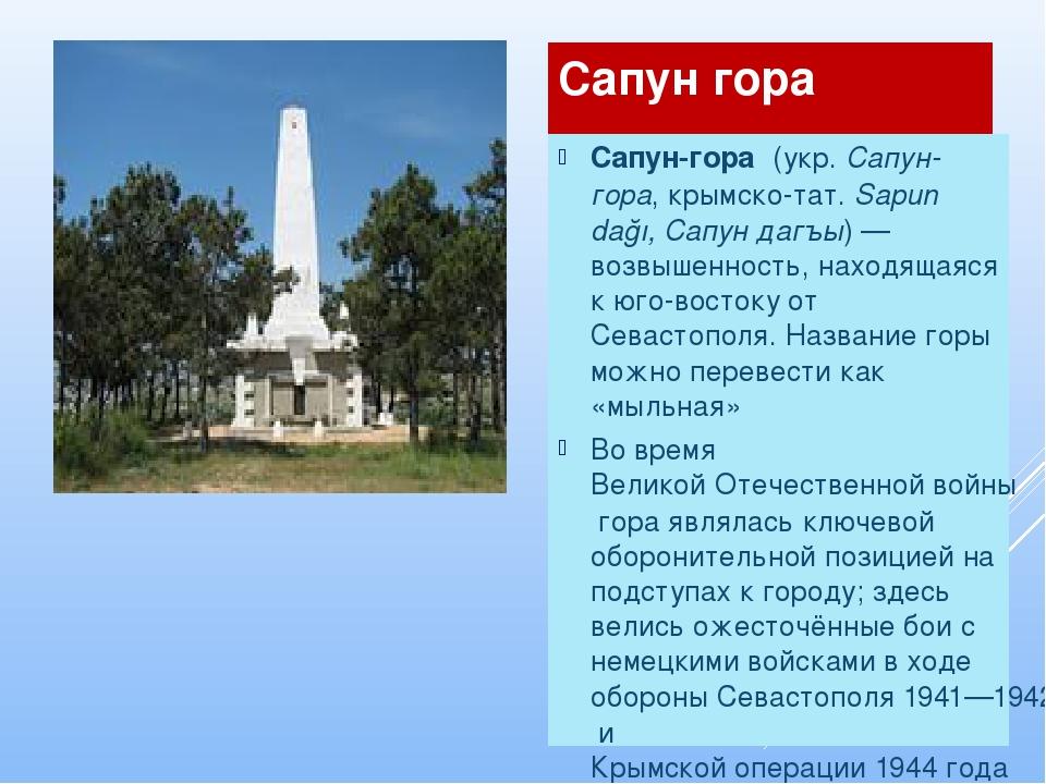 Сапун гора  Сапун-гора́(укр.Сапун-гора,крымско-тат.Sapun dağı, Сапун даг...