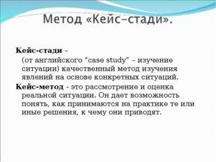 """Кейс-стади – (от английского """"case study"""" – изучение ситуации) качественный"""