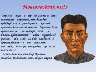 Монголоидтік нәсіл Терісінің түсі қоңырқай немесе ақшыл, шаштары қайратты, ті