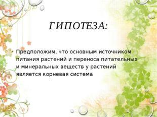 ГИПОТЕЗА: Предположим, что основным источником питания растений и переноса пи
