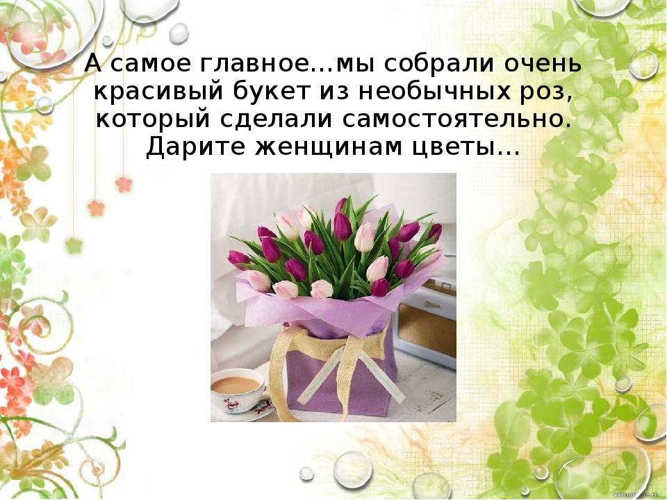 А самое главное…мы собрали очень красивый букет из необычных роз, который сде...