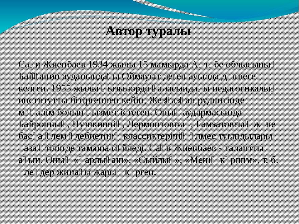 Автор туралы Сағи Жиенбаев 1934 жылы 15 мамырда Ақтөбе облысының Байғанин ауд...