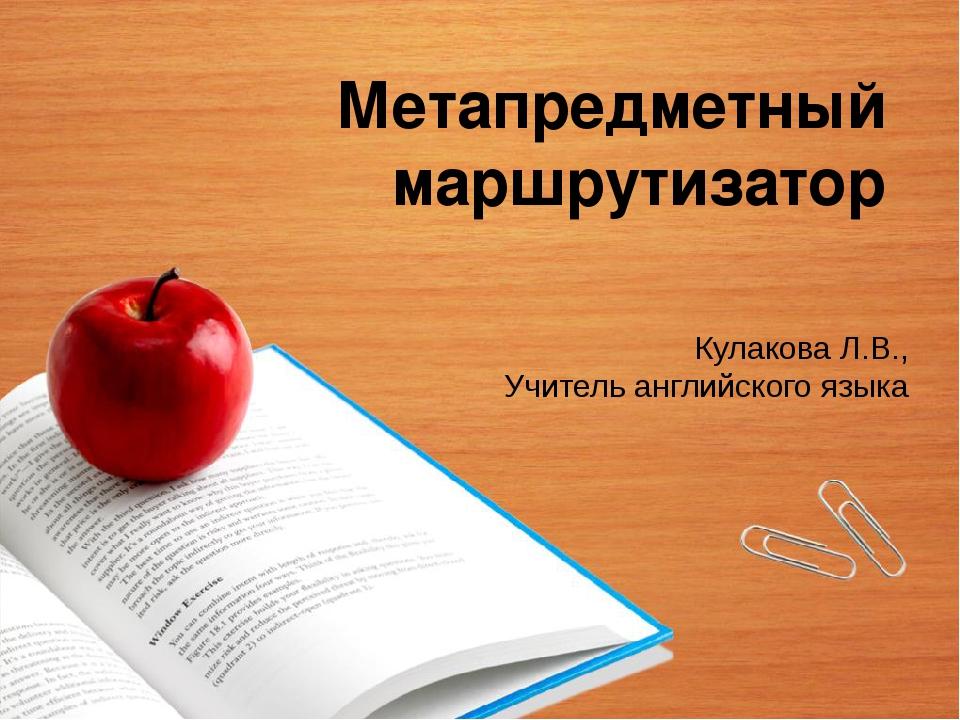 Метапредметный маршрутизатор Кулакова Л.В., Учитель английского языка