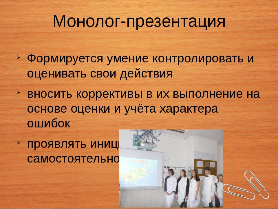 Монолог-презентация Формируется умение контролировать и оценивать свои действ...