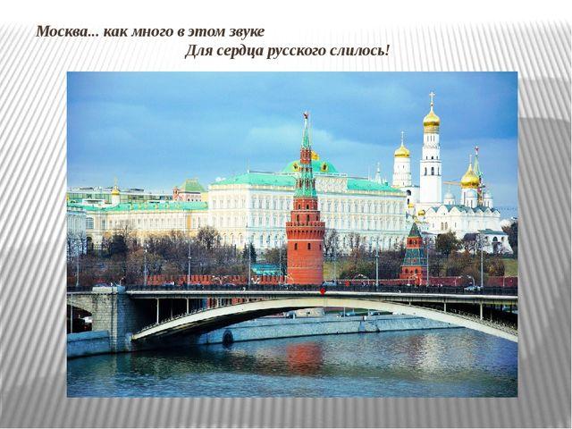 Москва... как много в этом звуке Для сердца русского слилось!